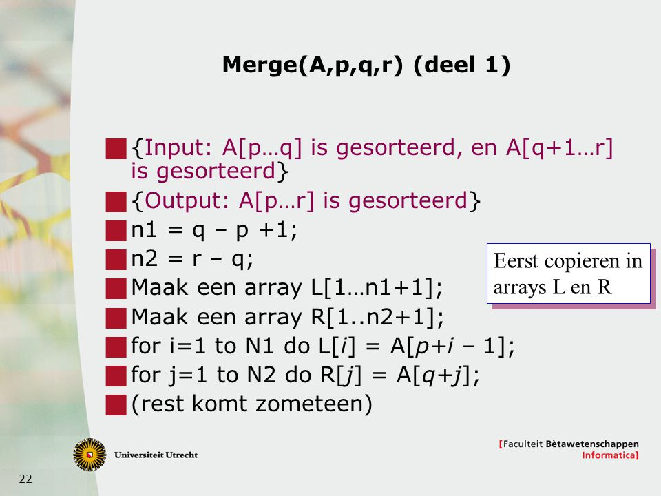 Merge(A,p,q,r) (deel 1) {Input: A[p…q] is gesorteerd, en A[q+1…r] is gesorteerd} {Output: A[p…r] is gesorteerd}